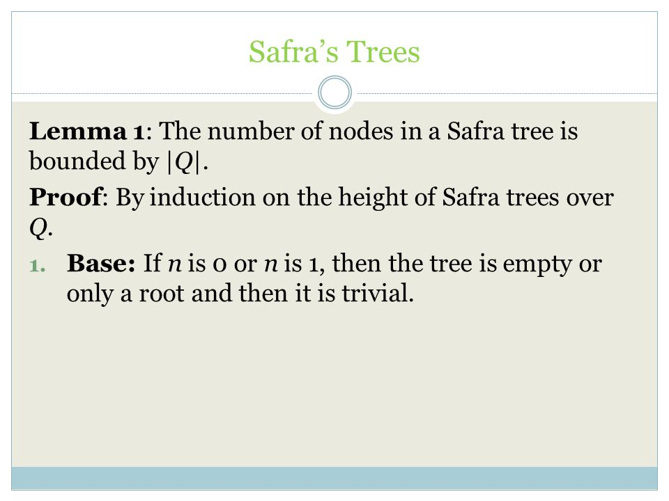 Safra's Trees Lemma 1: The number of nodes in a Safra tree is bounded by |Q|. Proof: By induction on the height of Safra trees over Q.