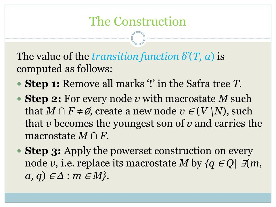 The Construction The value of the transition function δ'(T, a) is computed as follows: Step 1: Remove all marks '!' in the Safra tree T.