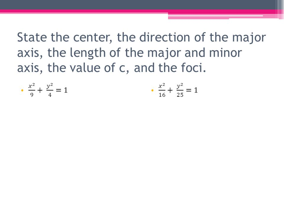 State the center, the direction of the major axis, the length of the major and minor axis, the value of c, and the foci.