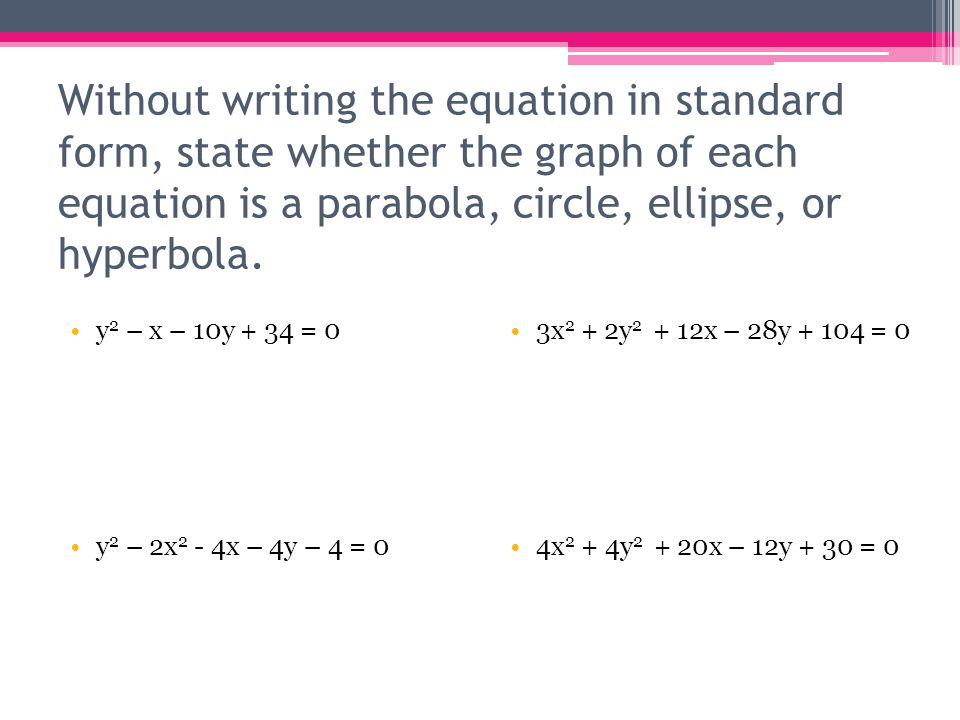 Without writing the equation in standard form, state whether the graph of each equation is a parabola, circle, ellipse, or hyperbola.