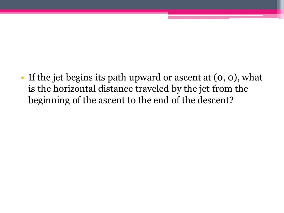 If the jet begins its path upward or ascent at (0, 0), what is the horizontal distance traveled by the jet from the beginning of the ascent to the end of the descent