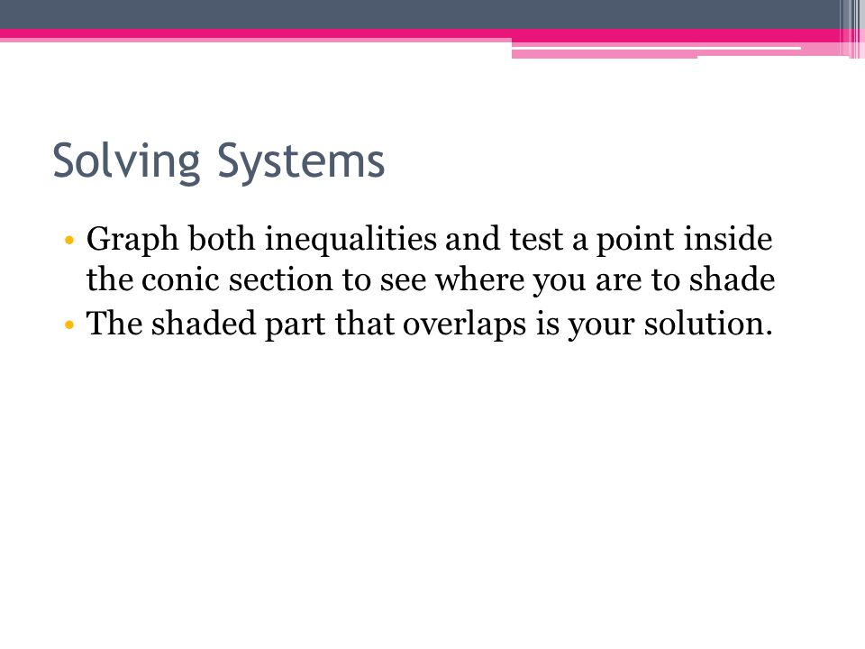 Solving Systems Graph both inequalities and test a point inside the conic section to see where you are to shade.