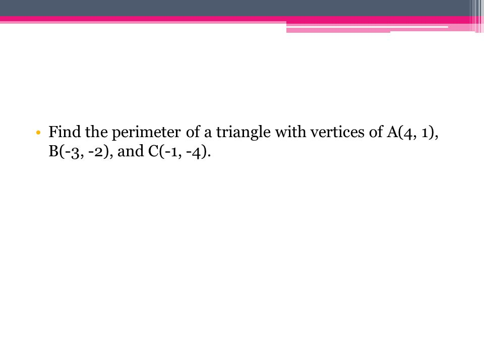 Find the perimeter of a triangle with vertices of A(4, 1), B(-3, -2), and C(-1, -4).