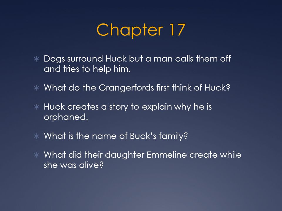 Chapter 17 Dogs surround Huck but a man calls them off and tries to help him. What do the Grangerfords first think of Huck
