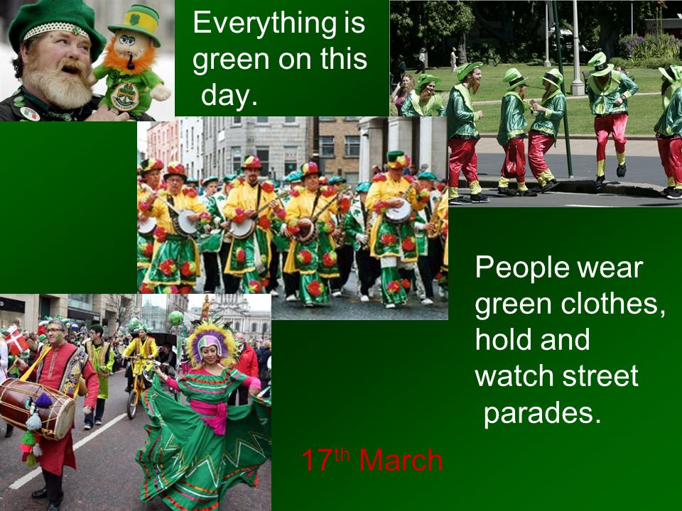 Everything is green on this. day. People wear. green clothes, hold and. watch street. parades.