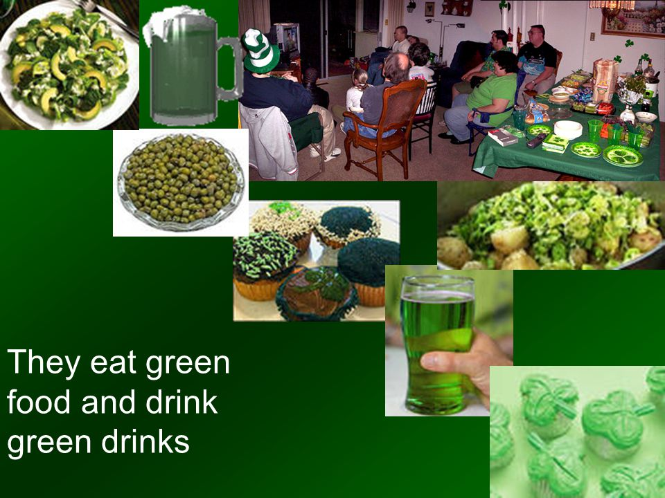 They eat green food and drink green drinks