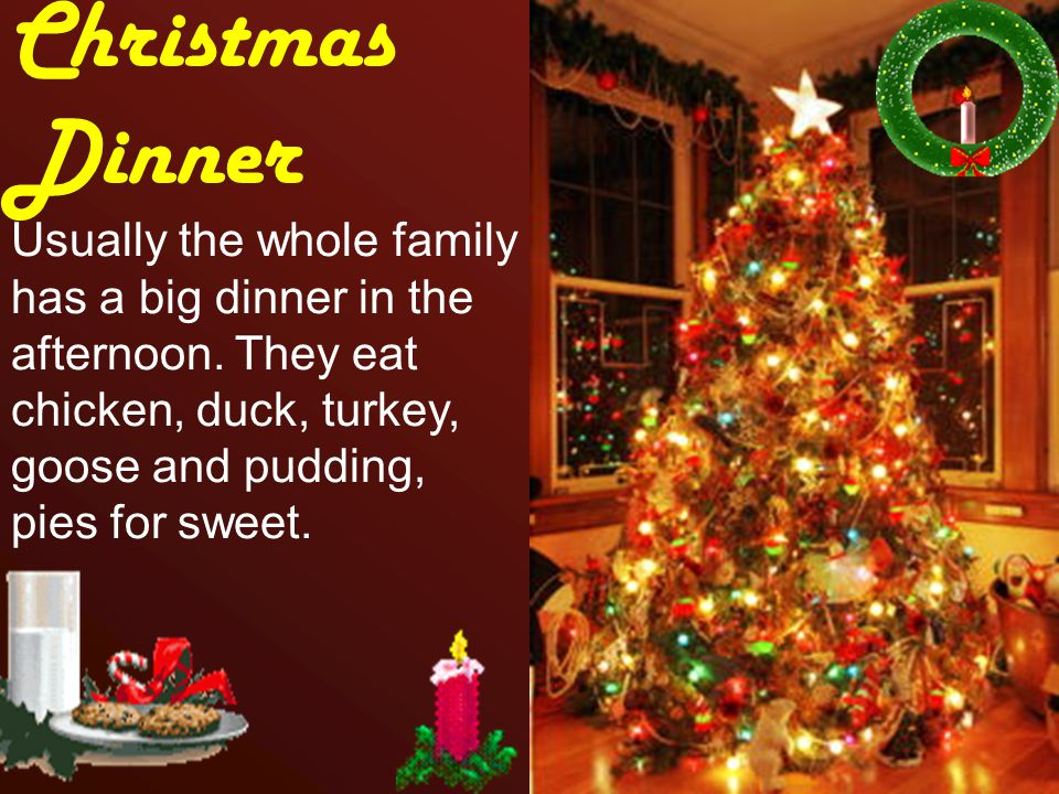 Christmas Dinner. Usually the whole family has a big dinner in the afternoon.
