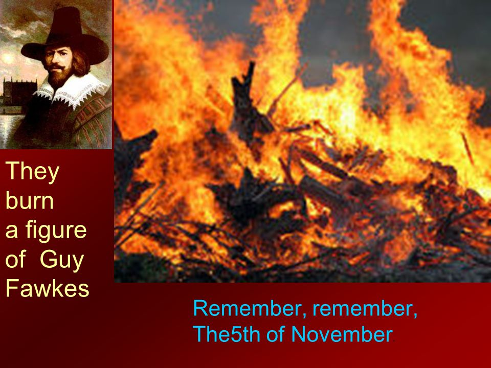 They burn a figure of Guy Fawkes Remember, remember,