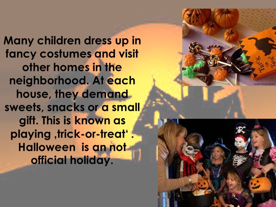 Many children dress up in fancy costumes and visit other homes in the neighborhood.