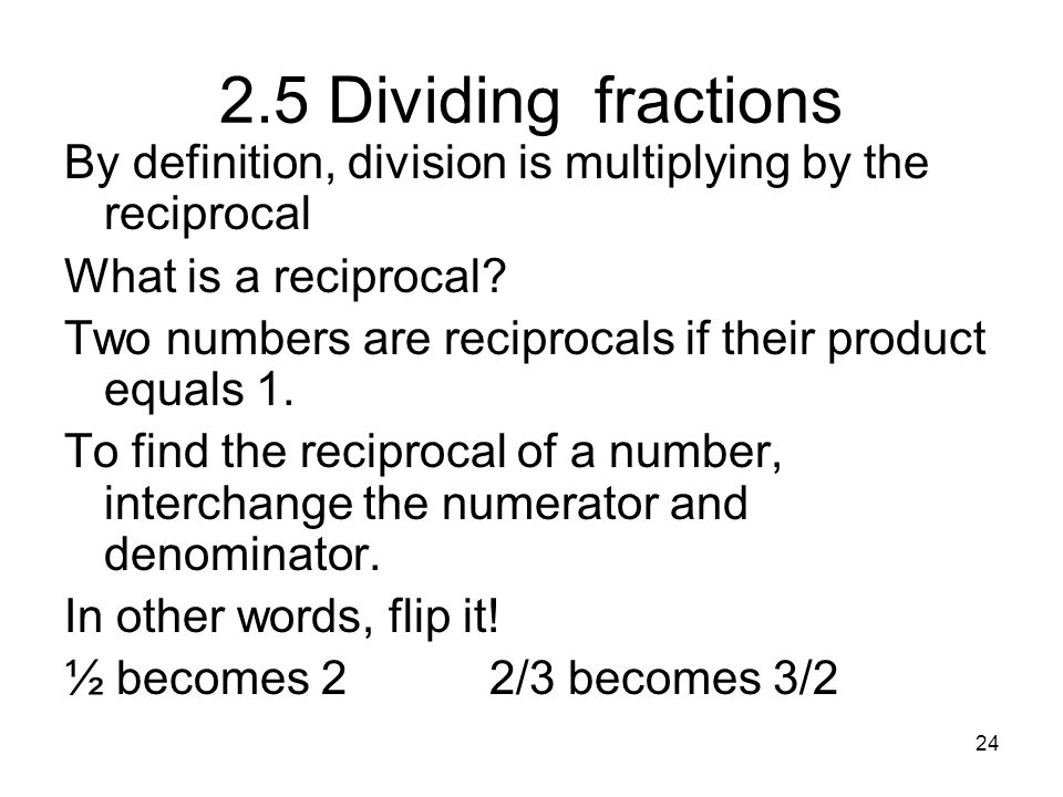 2.5 Dividing fractions By definition, division is multiplying by the reciprocal. What is a reciprocal