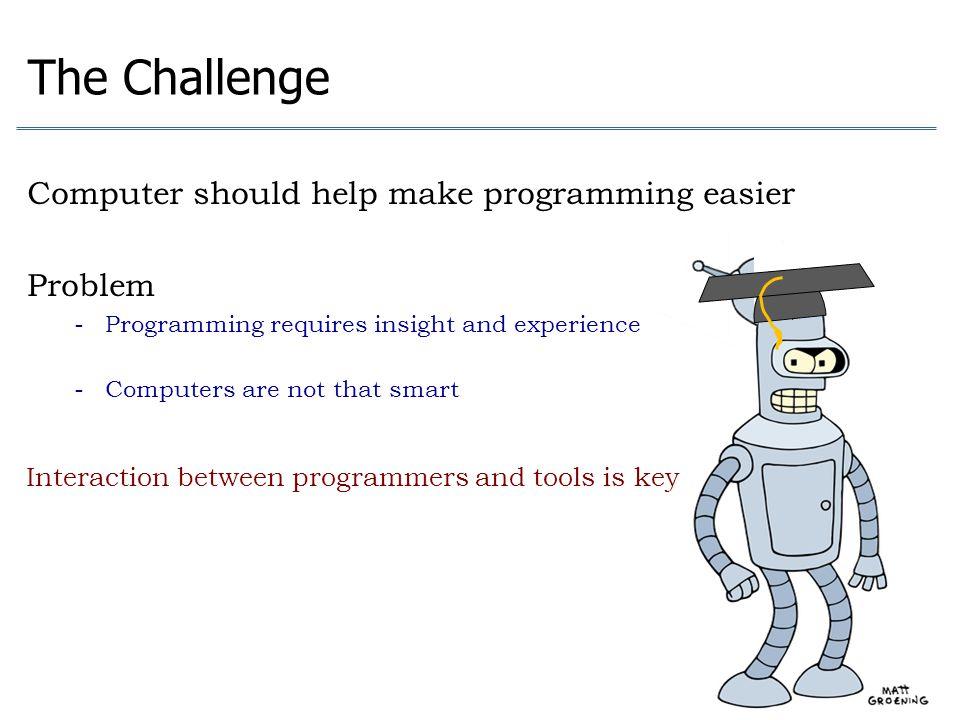 The Challenge Computer should help make programming easier Problem