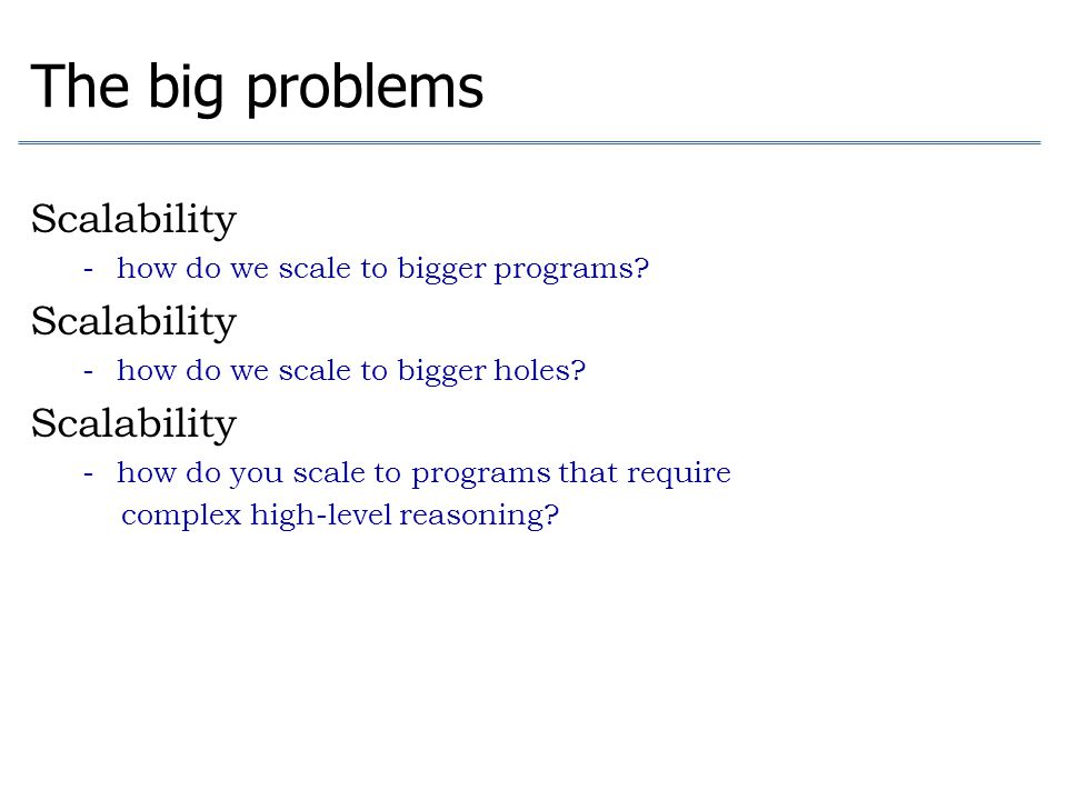 The big problems Scalability how do we scale to bigger programs