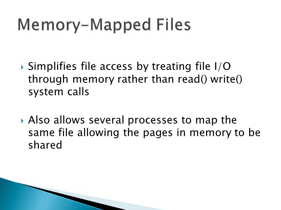 Memory-Mapped Files Simplifies file access by treating file I/O through memory rather than read() write() system calls.