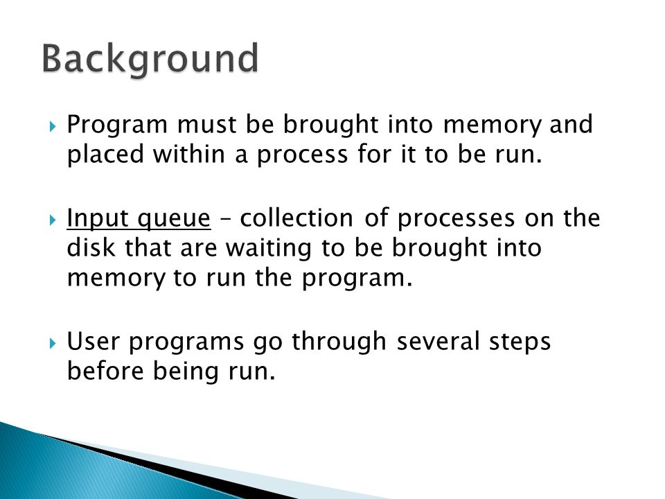 Background Program must be brought into memory and placed within a process for it to be run.