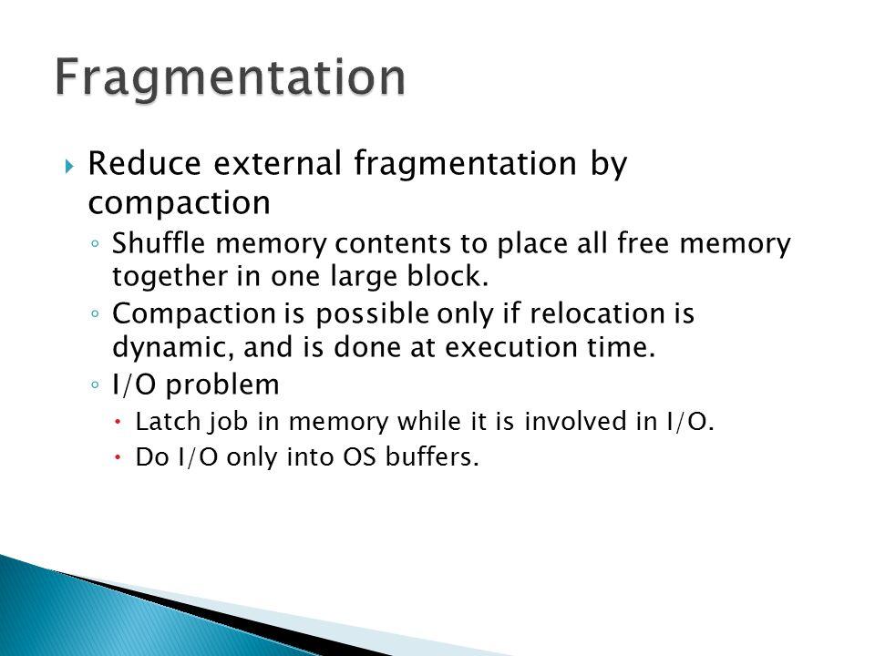 Fragmentation Reduce external fragmentation by compaction