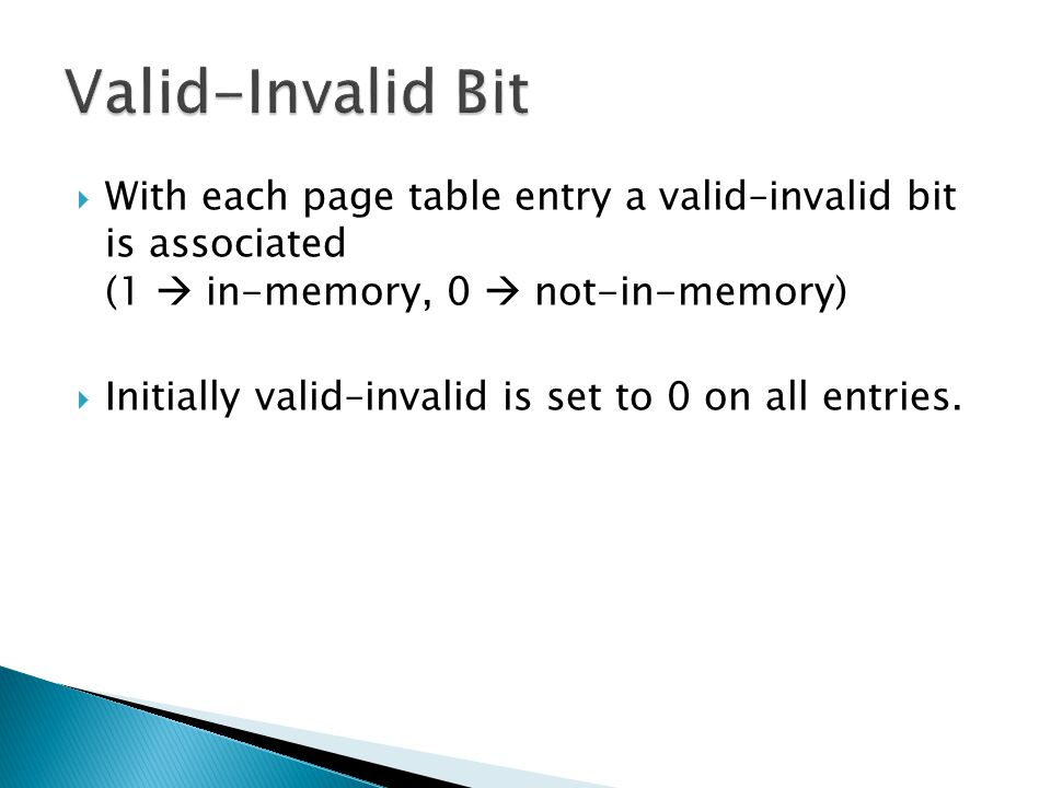 Valid-Invalid Bit With each page table entry a valid–invalid bit is associated (1  in-memory, 0  not-in-memory)