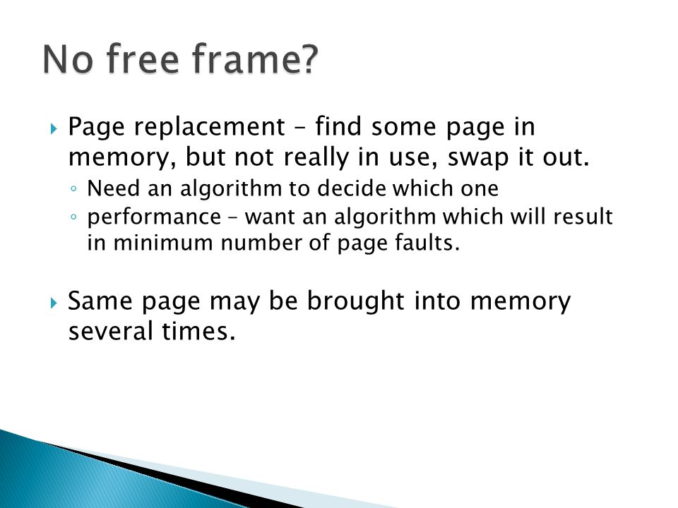 No free frame Page replacement – find some page in memory, but not really in use, swap it out. Need an algorithm to decide which one.