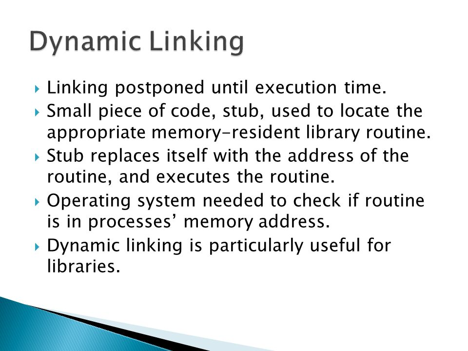 Dynamic Linking Linking postponed until execution time.