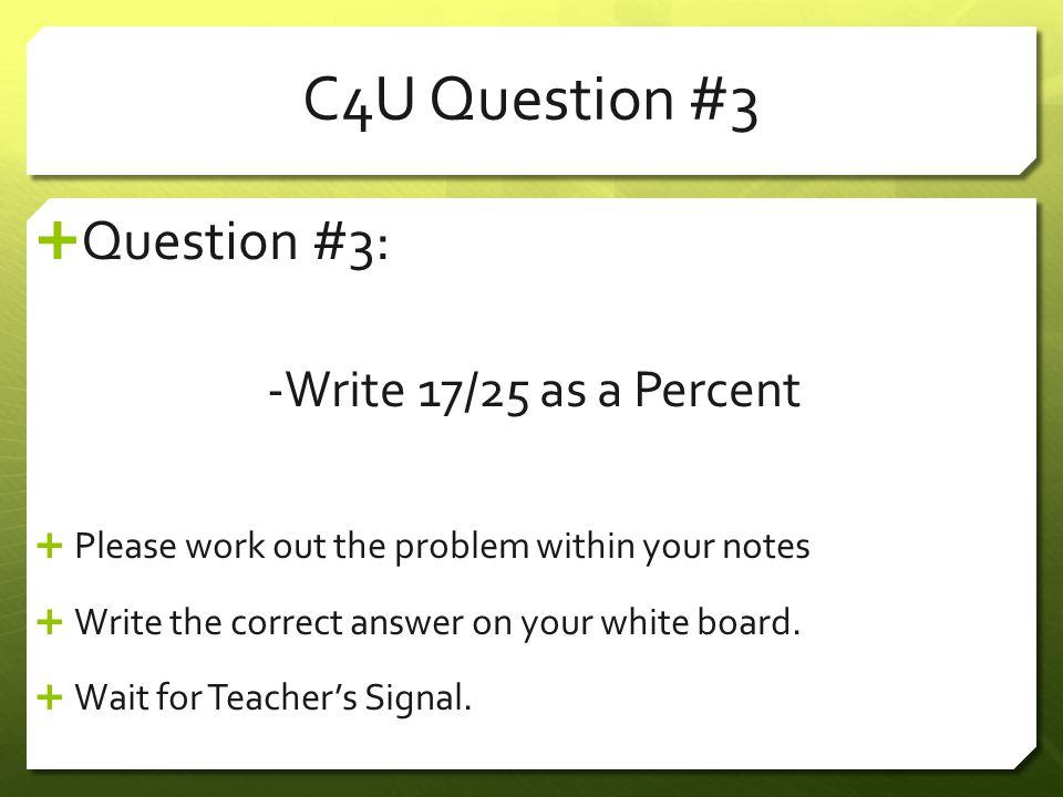 C4U Question #3 Question #3: -Write 17/25 as a Percent
