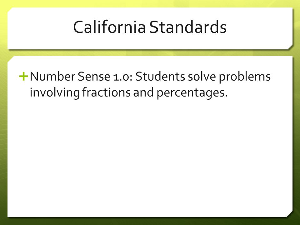 California Standards Number Sense 1.0: Students solve problems involving fractions and percentages.