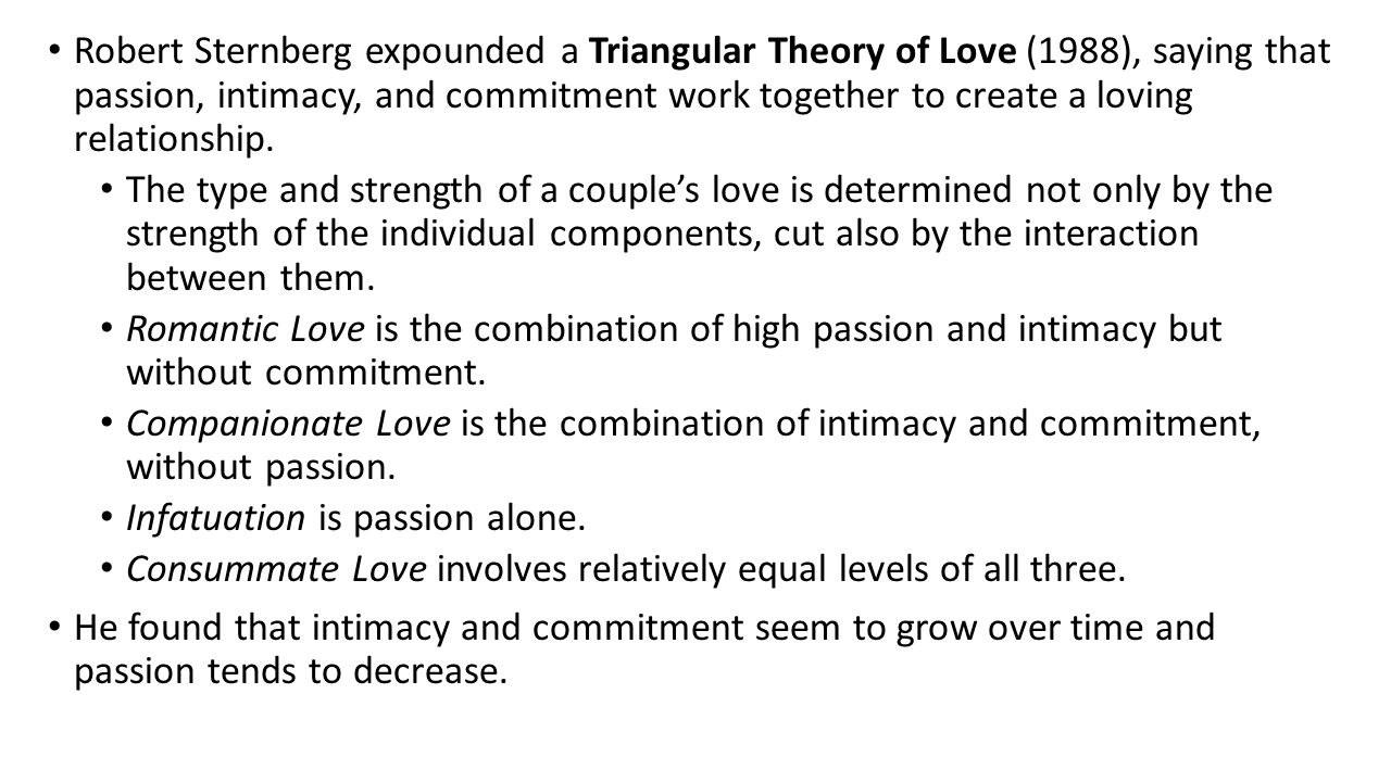 Robert Sternberg expounded a Triangular Theory of Love (1988), saying that passion, intimacy, and commitment work together to create a loving relationship.