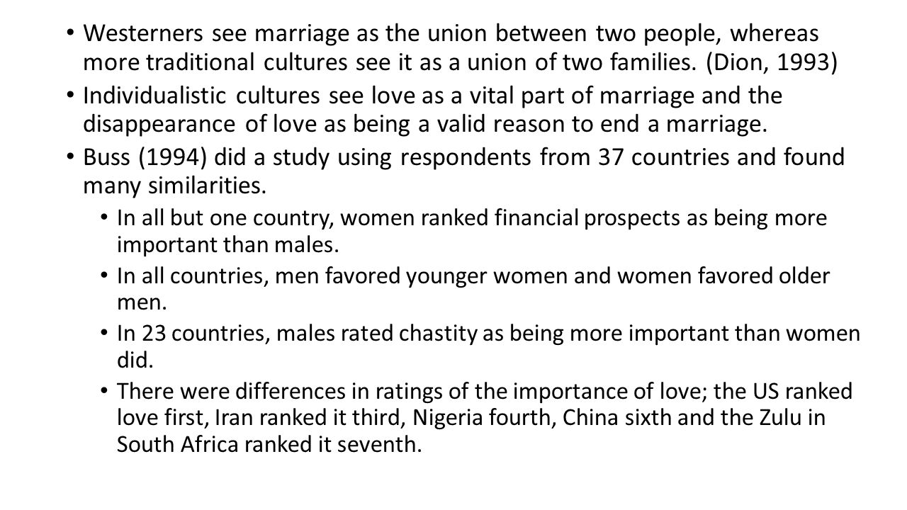 Westerners see marriage as the union between two people, whereas more traditional cultures see it as a union of two families. (Dion, 1993)