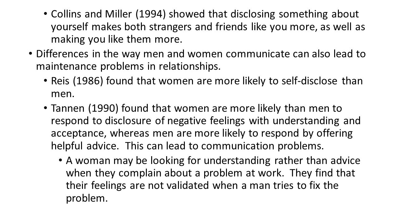 Collins and Miller (1994) showed that disclosing something about yourself makes both strangers and friends like you more, as well as making you like them more.