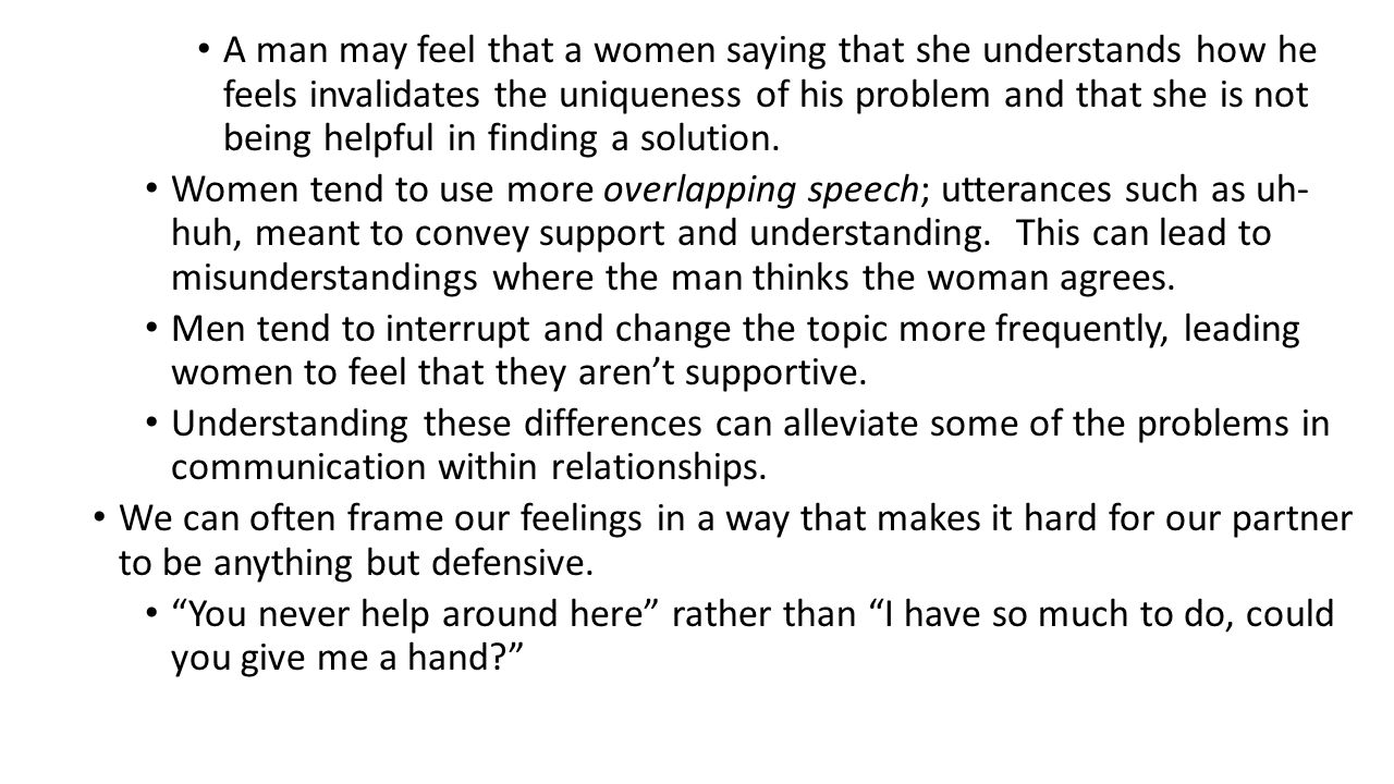 A man may feel that a women saying that she understands how he feels invalidates the uniqueness of his problem and that she is not being helpful in finding a solution.