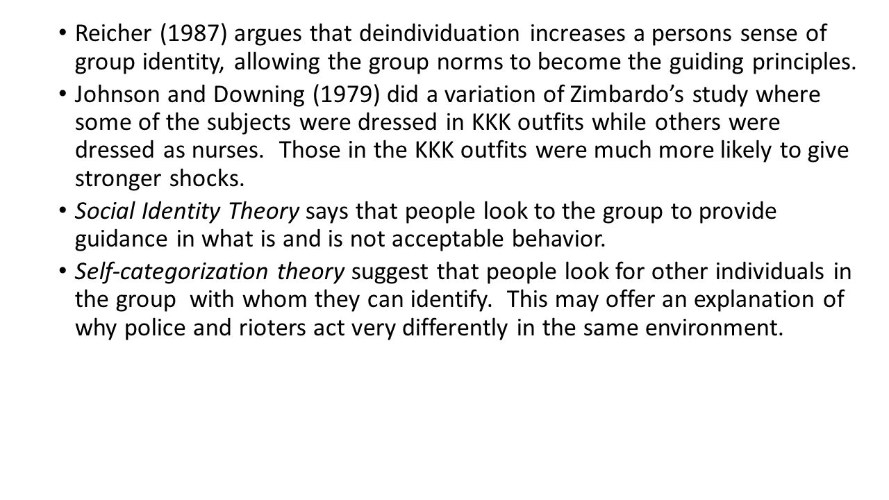 Reicher (1987) argues that deindividuation increases a persons sense of group identity, allowing the group norms to become the guiding principles.