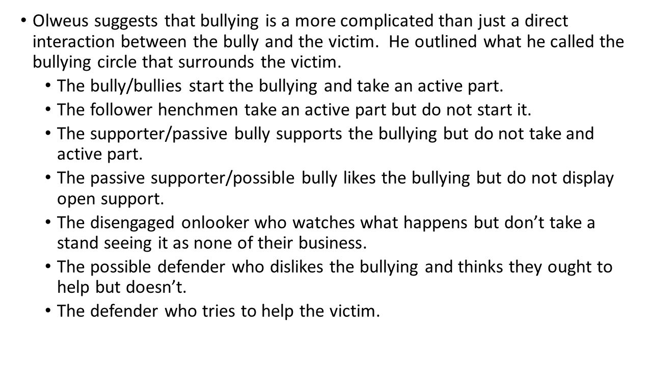Olweus suggests that bullying is a more complicated than just a direct interaction between the bully and the victim. He outlined what he called the bullying circle that surrounds the victim.