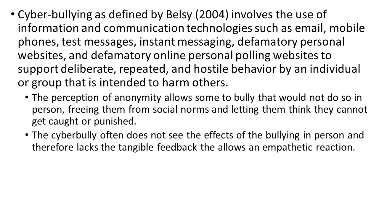 Cyber-bullying as defined by Belsy (2004) involves the use of information and communication technologies such as email, mobile phones, test messages, instant messaging, defamatory personal websites, and defamatory online personal polling websites to support deliberate, repeated, and hostile behavior by an individual or group that is intended to harm others.