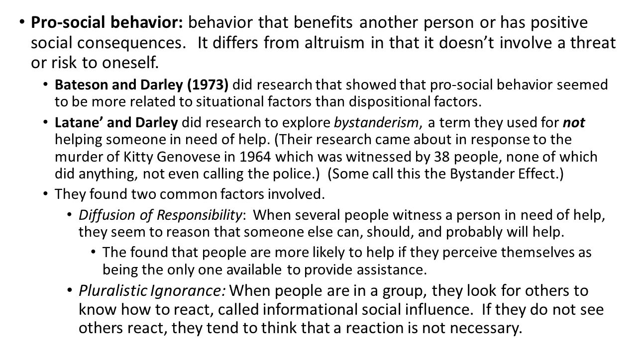 Pro-social behavior: behavior that benefits another person or has positive social consequences. It differs from altruism in that it doesn't involve a threat or risk to oneself.