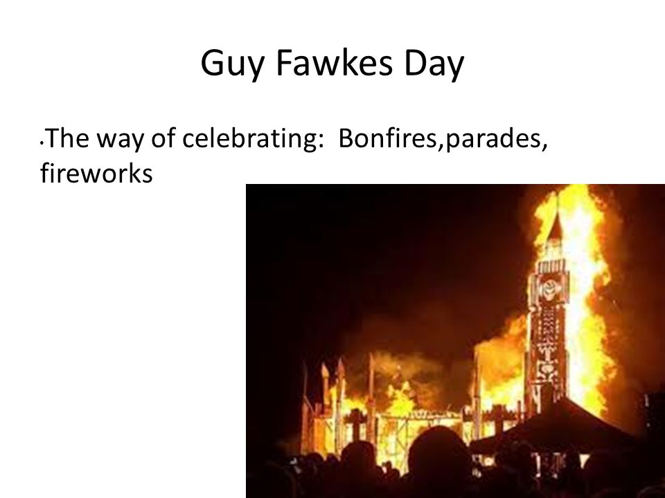 Guy Fawkes Day The way of celebrating: Bonfires,parades, fireworks