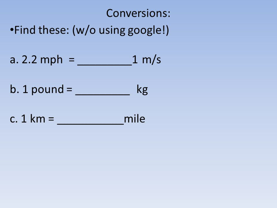 Conversions: Find these: (w/o using google!) a. 2.2 mph = _________1 m/s b.