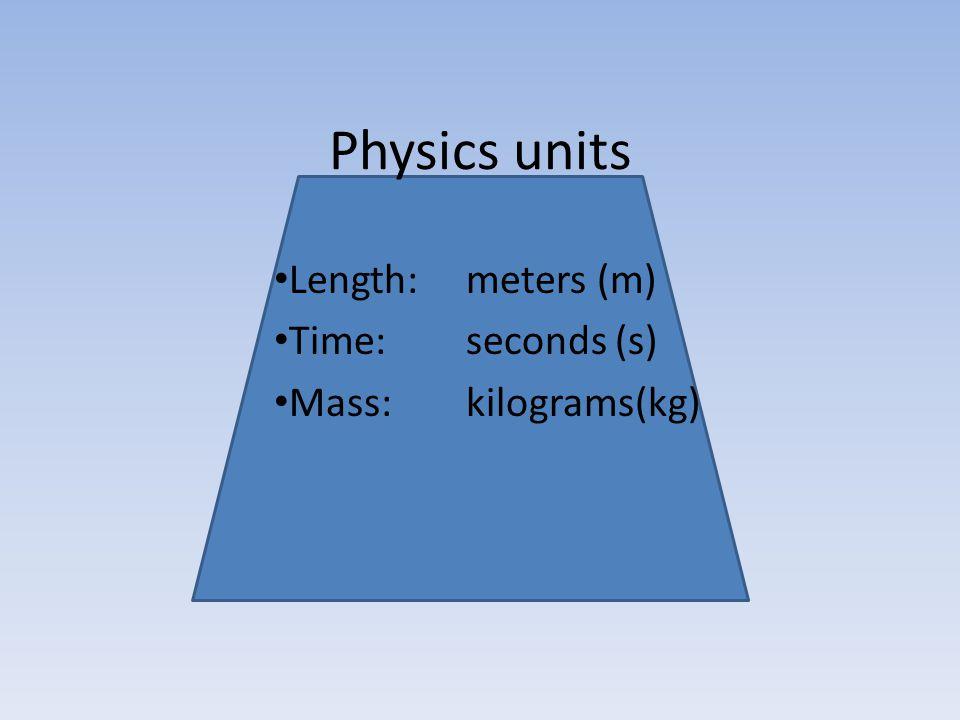 Length: meters (m) Time: seconds (s) Mass: kilograms(kg)