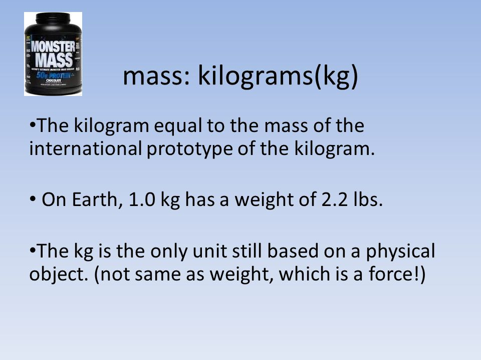 mass: kilograms(kg) The kilogram equal to the mass of the international prototype of the kilogram. On Earth, 1.0 kg has a weight of 2.2 lbs.