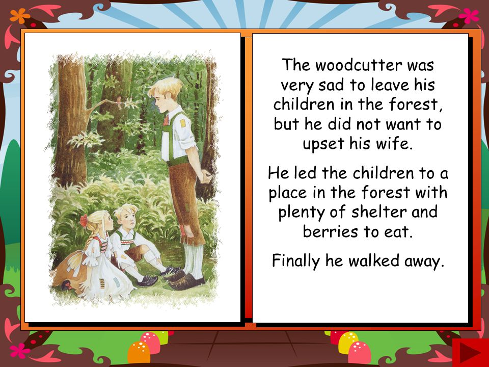 The woodcutter was very sad to leave his children in the forest, but he did not want to upset his wife.