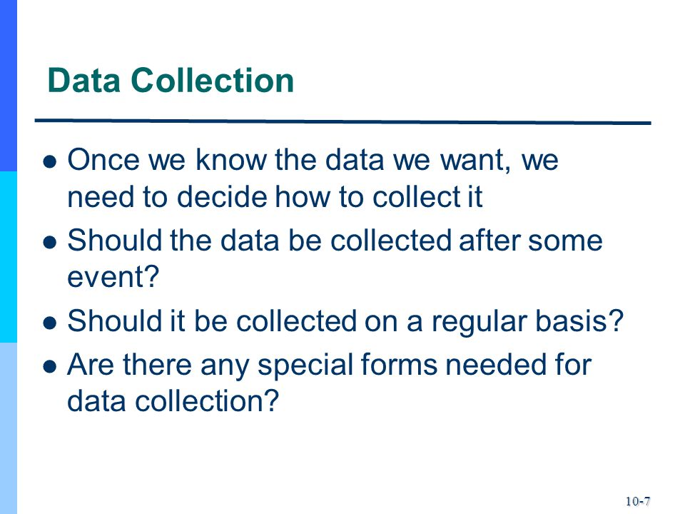 Data Collection Once we know the data we want, we need to decide how to collect it. Should the data be collected after some event