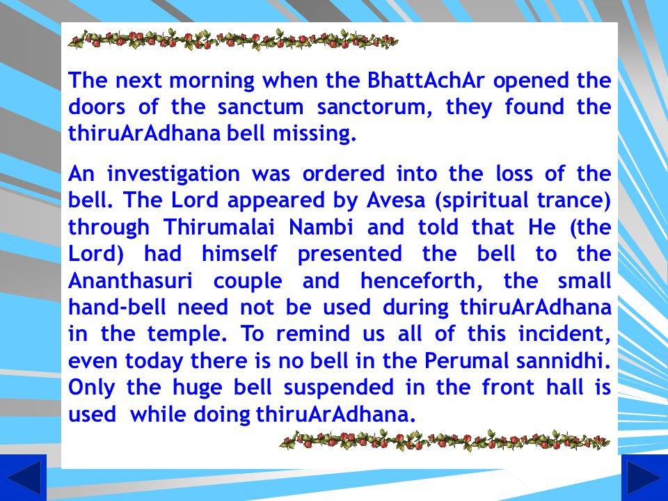 The next morning when the BhattAchAr opened the doors of the sanctum sanctorum, they found the thiruArAdhana bell missing.