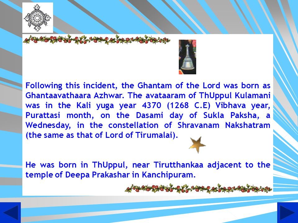Following this incident, the Ghantam of the Lord was born as Ghantaavathaara Azhwar. The avataaram of ThUppul Kulamani was in the Kali yuga year 4370 (1268 C.E) Vibhava year, Purattasi month, on the Dasami day of Sukla Paksha, a Wednesday, in the constellation of Shravanam Nakshatram (the same as that of Lord of Tirumalai).