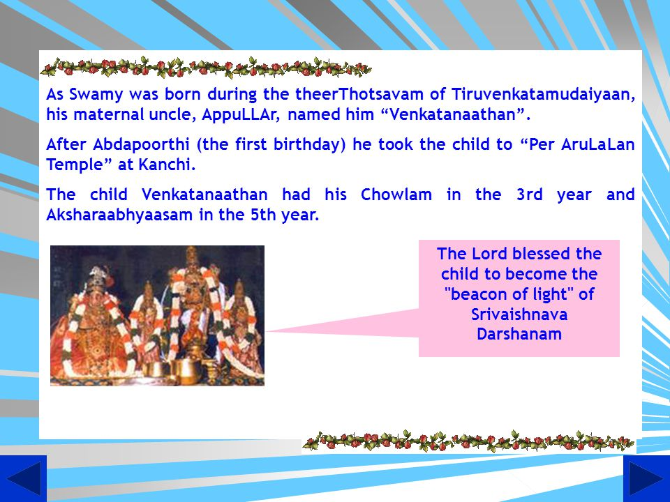 As Swamy was born during the theerThotsavam of Tiruvenkatamudaiyaan, his maternal uncle, AppuLLAr, named him Venkatanaathan .