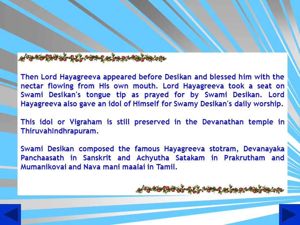 Then Lord Hayagreeva appeared before Desikan and blessed him with the nectar flowing from His own mouth. Lord Hayagreeva took a seat on Swami Desikan s tongue tip as prayed for by Swami Desikan. Lord Hayagreeva also gave an idol of Himself for Swamy Desikan s daily worship.