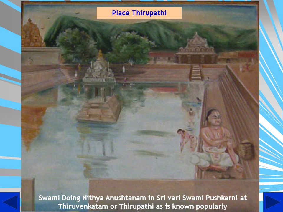 Place Thirupathi Swami Doing Nithya Anushtanam in Sri vari Swami Pushkarni at Thiruvenkatam or Thirupathi as is known popularly.