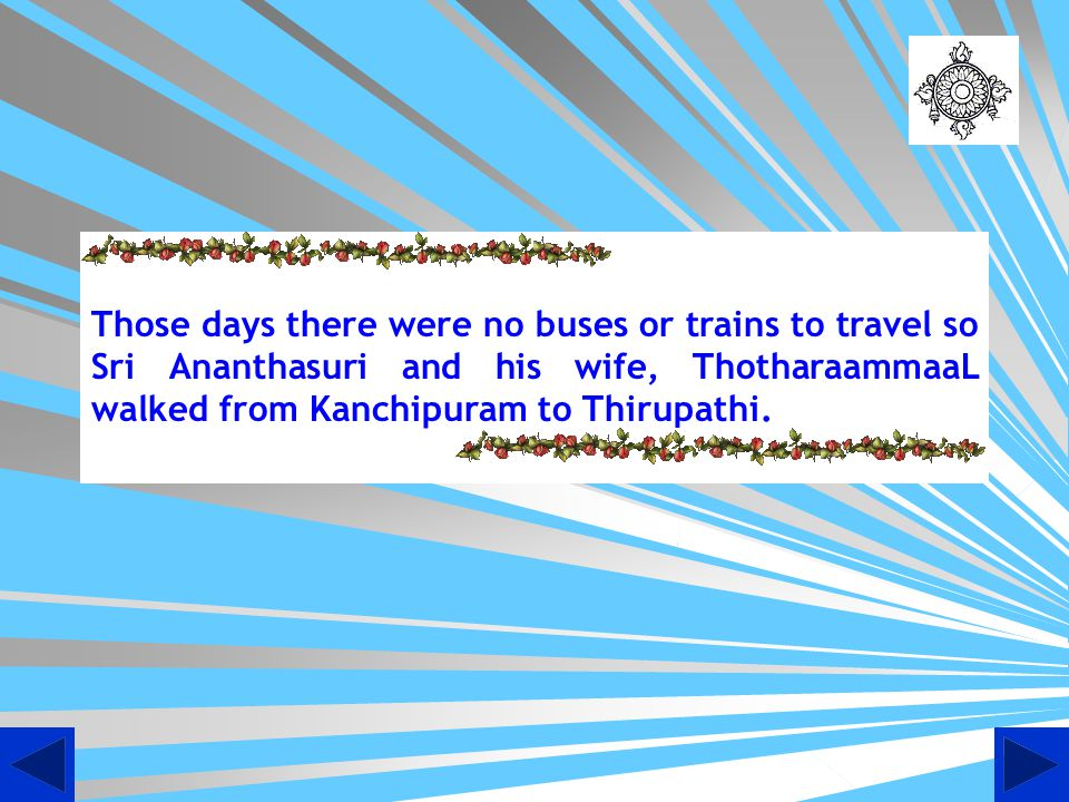 Those days there were no buses or trains to travel so Sri Ananthasuri and his wife, ThotharaammaaL walked from Kanchipuram to Thirupathi.