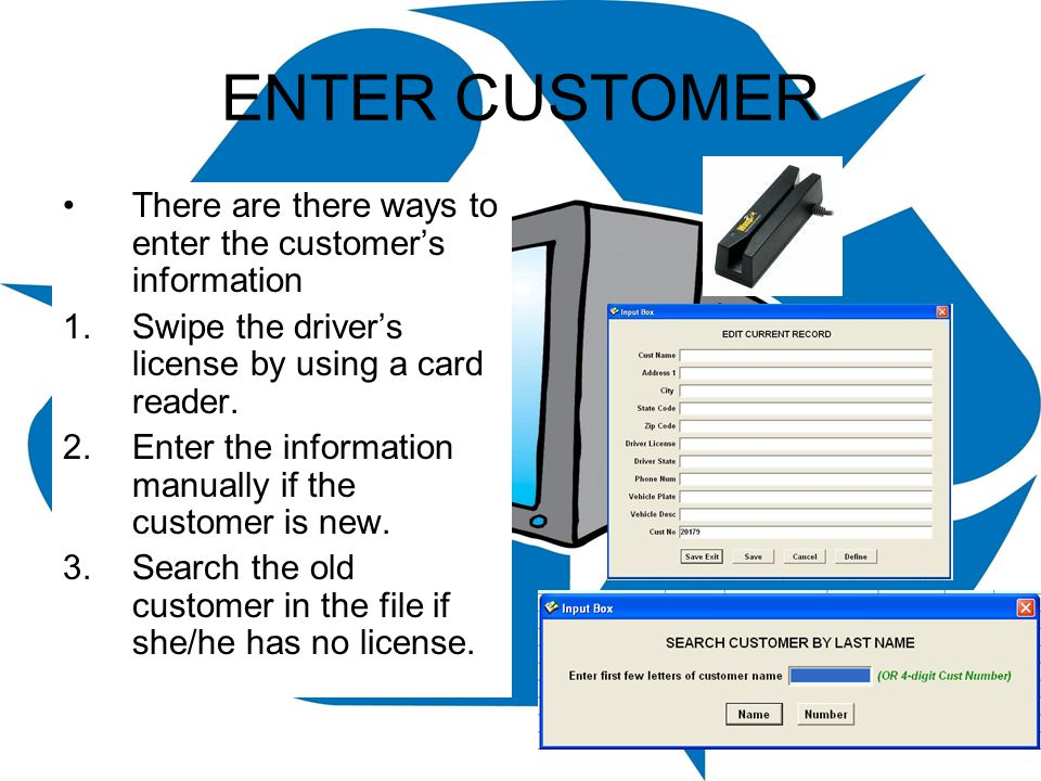 ENTER CUSTOMER There are there ways to enter the customer's information. Swipe the driver's license by using a card reader.