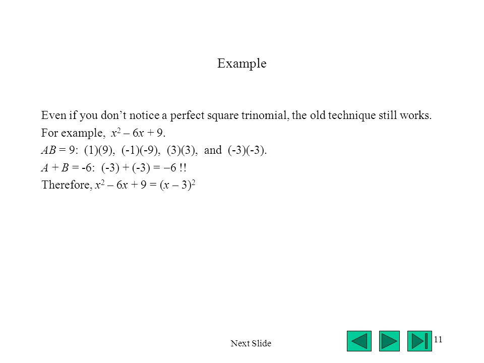 Example Even if you don't notice a perfect square trinomial, the old technique still works. For example, x2 – 6x + 9.