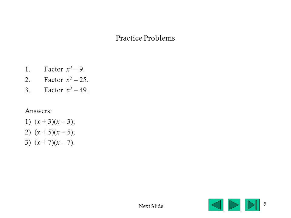 Practice Problems Factor x2 – 9. Factor x2 – 25. Factor x2 – 49.