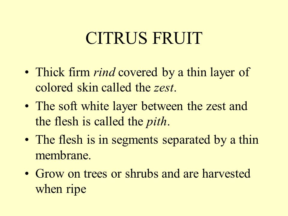 CITRUS FRUIT Thick firm rind covered by a thin layer of colored skin called the zest.