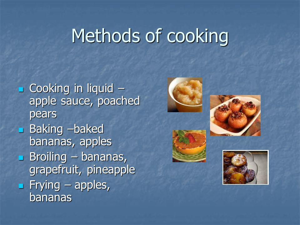 Methods of cooking Cooking in liquid –apple sauce, poached pears