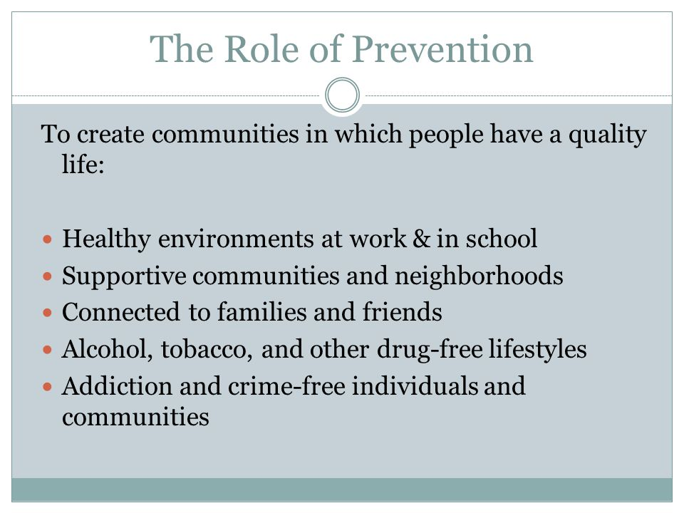 The Role of Prevention To create communities in which people have a quality life: Healthy environments at work & in school.